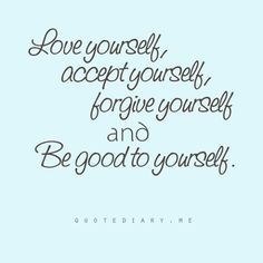 Love Yourself, Accept Yourself, Forgive Yourself And Be Good To Yourself.