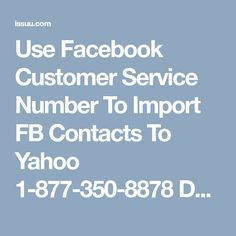 Use Facebook Customer Service Number To Import FB Contacts To Yahoo 1-877-350-8878 Do you want to import your Facebook contacts to yahoo mail within a short period of time? If yes, then without wasting your precious time simply give a ring on our free-of-cost number 1-877-350-8878 to get the beneficial Facebook Customer Service Number at your door step. Here, our technical experts are available 24/7 to resolve all types of issues. For more visit us our website for any time.