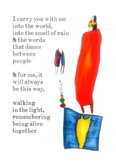 """Living Memory - """"I carry you with me into the world, into the smell of rain & the words that dance between people & for me, it will always be this way, walking in the light, remembering being alive together"""" -from StoryPeople by Brian Andreas"""