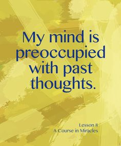 Lesson 8 My mind is preoccupied with past thoughts.  A Course in Miracles