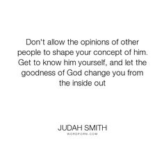 "Judah Smith - ""Don't allow the opinions of other people to shape your concept of him. Get to know..."". god, opinions"