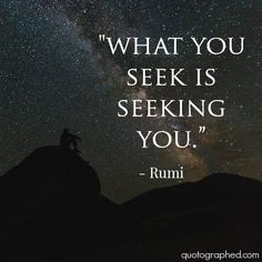 "~ what you seek is seeking you ~ -Rumi = G.T"" - Keeemdream ~ what you seek is seeking you ~ -Rumi = G.T"" ~ what you seek is seeking you ~ -Rumi = G. Rumi Love Quotes, Dream Quotes, Sad Quotes, Life Quotes, Inspirational Quotes, Qoutes, Motivational Photos, Quotes Fitness, Fitness Motivation"