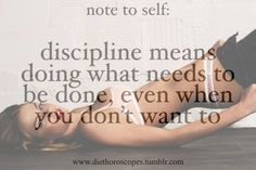 Discipline means doing what needs to be done, even when you don't want to.