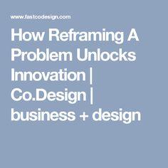 How Reframing A Problem Unlocks Innovation | Co.Design | business + design