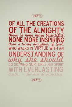 """""""Of all the creations of the Almighty there is none more beautiful, none more inspiring than a lovely daughter of God. Who walks in virtue with an understanding of why she should do so, who nurtures her spirit with everlasting truth."""" - Gordon B. Hinckley(via dandee)"""