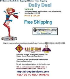Dr. Boyd Invites you to visit our Web-Site for all the Entertainment Earth Merchandise that Walmart, K-Mart, Toys R Us, Disneyland, and Target do not carry.  We have had over 17,195 hits since we went into the Affiliate Marketing Business. Usually leaves the warehouse in 1 full business day  Todays Daily Deal: DC Comics Bombshells Supergirl Statue - Free Shipping http://www.entertainmentearth.com/prodinfo.asp?number=DC31350&id=GO-412128922