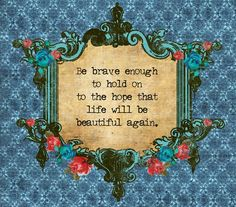 Be brave enough to hold on to the hope that life will be beautiful again life quotes quotes quote hope beautiful life life quotes and sayings quotes on life Girls Club, Beautiful Words, Beautiful Life, Beautiful Disaster, Inspire Me, Wise Words, Favorite Quotes, Quotations, Hold On