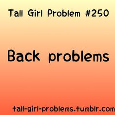 TALL GIRL PROBLEMS...UM YES! TOTALLY HATE BACK PROBLEMS!!