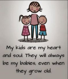 My kids are my heart and soul. They will always be my babies, even when they grow old.