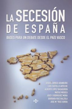 La Secesión de España : bases para un debate desde el País Vasco / Joseba Arregi Aranburu (coord.) ; Joseba Arregi Aranburu ... [et al.] Publicación Madrid : Tecnos, D.L. 2014