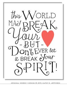 """Broken Heart Art by thedreamygiraffe, $18.00 #motivationalart #quote """"This World May Break Your Heart But Don't Ever Let It Break Your Spirit"""" - Kathy Jeffords"""