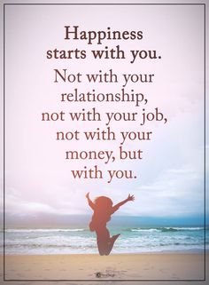 Happiness Quotes | Happiness starts with you. Not your your relationship, not with your job, not with your money, but with you.