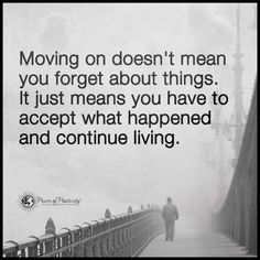 Moving on doesn't mean you forget about things.It just means you have to accept what happened and continue living.