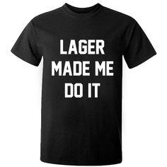Lager made me do it unisex t-shirt K0267