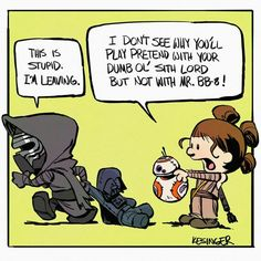 This is stupid. I'm leaving. I don't see why you'll play pretend with your dumb ol' sith lord, but not with Mr. BB-8!