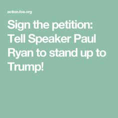 Sign the petition: Tell Speaker Paul Ryan to stand up to Trump!