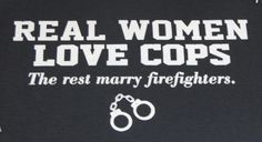 No hard feelings, ladies!-Im torn...with a bro thats a cop, and a bro thats a fireman...I bet their wives could dook it out! LOL