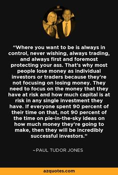 Where you want to be is always in control, never wishing, always trading, and always first and foremost protecting your ass. That's why most people lose money as individual investors or traders because they're not focusing on losing money. They need to focus on the money that they have at risk and how much capital is at risk in any single investment they have. If everyone spent 90 percent of their time on that, not 90 percent of the time on pie-in-the-sky ideas on how much money they're going to Paul Tudor Jones, Start Own Business, Trade Finance, Investment Quotes, Trading Quotes, Stock Charts, Lost Money, Bruce Lee, To Focus