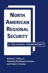 North American regional security : a trilateral framework? / Richard J. Kilroy, Jr., Abelardo Rodríguez Sumano, Todd S. Hataley. -- Boulder ;  London :  Lynne Rienner Publishers,  2013.