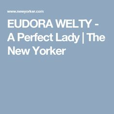 EUDORA WELTY - A Perfect Lady   The New Yorker