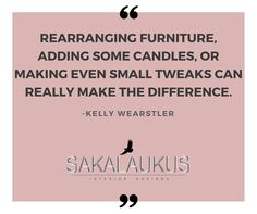 Rearranging Furniture, adding some candles, or making even small tweaks can really make the difference.  -Kelly Wearstler