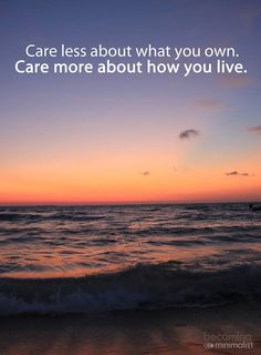 Care less about what you own. Care more about how you live.