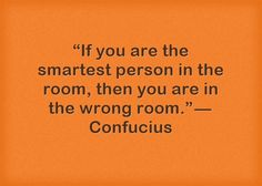 """If you are the smartest person in the room, then you are in the wrong room."" — Confucius"
