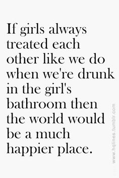 If girls always treated each other like we did when we were drunk in the women's washroom, the world would be a much better place.