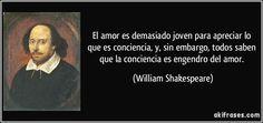 El amor es demasiado joven para apreciar lo que es conciencia, y, sin embargo, todos saben que la conciencia es engendro del amor. (William Shakespeare)