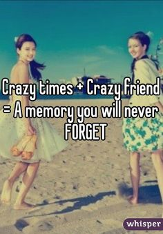 Crazy times + Crazy friends = A memory you will never    FORGET