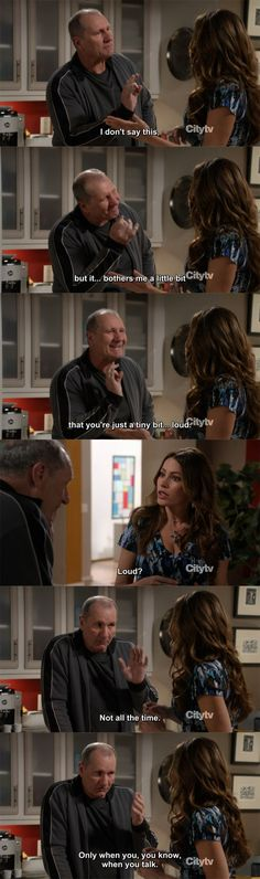 Modern Family. Jay: I don't say this, but it..bothers me a little bit that you're just a tiny bit..loud. Gloria: loud? Jay: Not all the time.. only when you, you know, when you talk.