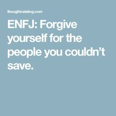 ENFJ: Forgive yourself for the people you couldn't save.