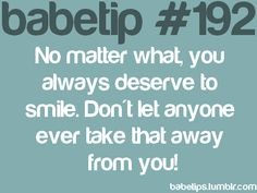 babetip #192: No matter what, you always deserve to smile. Don't let anyone ever take that away from you!