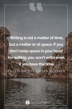 """""""Writing is not a matter of time, but a matter or of space. If you don't keep space in your head for writing, you won't write even if you have the time."""" ― Katerina Stoykova Klemer"""