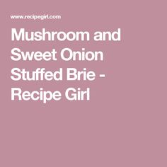 Mushroom and Sweet Onion Stuffed Brie - Recipe Girl