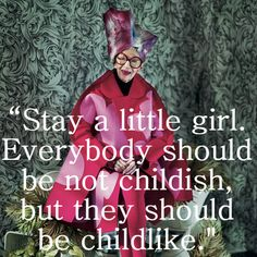 """Stay a little girl. Everybody should be not childish, but they should be childlike.""Iris Apfel 
