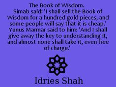 The Book of Wisdom. Simab said: 'I shall sell the Book of Wisdom for a hundred gold pieces, and some people will say that it is cheap.' Yunus Marmar said to him: 'And I shall give away the key to understanding it, and almost none shall take it, even free of charge.' -- Idries Shah, Thinkers of the East, page 23.