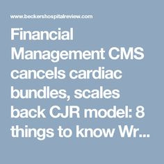Financial Management   CMS cancels cardiac bundles, scales back CJR model: 8 things to know Written by Ayla Ellison (Twitter | Google+)  | August 16, 2017 | Print | Email CMS issued a proposed rule Tuesday that would cancel or scale back major bundled payment initiatives.  Here are eight things to know about the proposed rule.    1. CMS sent a proposed rule to the Office of Management and Budget last week. The title of the rule indicated CMS would cancel mandatory bundled payment initiatives…