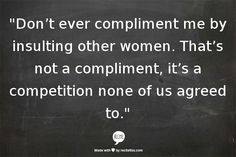 Dont ever compliment me by insulting other women. Thats not a compliment, its a competition none of us agreed to.