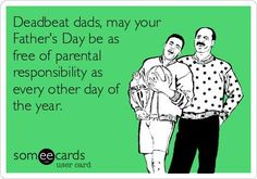 Deadbeat Dads, may your father's day be as free of parental responsibility as every other day of the year.