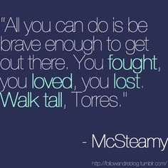 """All you can do is be brave enough to get out there. You fought, you loved, you lost. Walk tall, Torres."" Mark Sloan ""McSteamy"" to Callie Torres, Grey's Anatomy quotes"