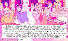 """""""I don't think Belle was an outcast at all. The whole village thought she was beautiful, and yes they thought she was a little strange but Gaston wanted her and the rest of the village thought she was a good wife for him, so they couldn't of disliked her that much. It bothers me that she complained about it when her father was much more of an outcast than she was and he was happy."""""""