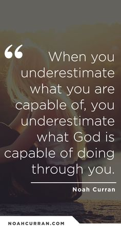 When you underestimate what you are capable of, you underestimate what God is capable of doing through you.