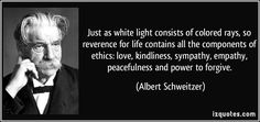 Just as white light consists of colored rays, so reverence for life contains all the components of ethics: love, kindliness, sympathy, empathy, peacefulness and power to forgive. (Albert Schweitzer) #quotes #quote #quotations #AlbertSchweitzer