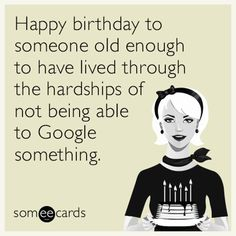 Happy Birthday To Someone Old Enough Have Lived Through The Hardships Of Not Being Able Google Something