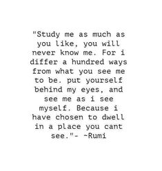 Study me as much as you like. You will never know me. For I differ a hundred ways from what you see me to be. Put yourself behind my eyes and see me as i see myself. Because I have chosen to dwell in a place you can't see.