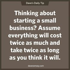Thinking about starting a small business? Assume everything will cost twice as much and take twice as long as you think it will.