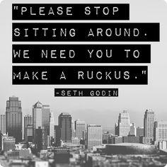 """Please stop sitting around. We need you to make a ruckus."" Seth Godin"