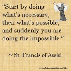 One of my favorite quotes.Start by doing what's necessary, then what's possible, and suddenly you are doing the impossible by St Francis of Assisi St Francis Quotes, Francis Of Assisi Quotes, Saint Quotes, Motivational Quotes For Success, Great Quotes, Quotes To Live By, Life Quotes, Inspirational Quotes, Quotes Positive