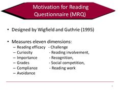 ASSESSMENT: The Motivation for Reading Questionnaire (MRQ) was developed by Allan Wigfield and John Guthrie. Found in Assessment for Reading Instruction book (p.224-230). It can be used in grades 3 and above and measures students' reading motivations. It consists of 54 items and takes approximately 20-25 minutes to administer. I like that it is a comprehensive measure of motivation for reading (includes 11 constructs - e.g., reading efficacy, reading involvement, importance of reading).